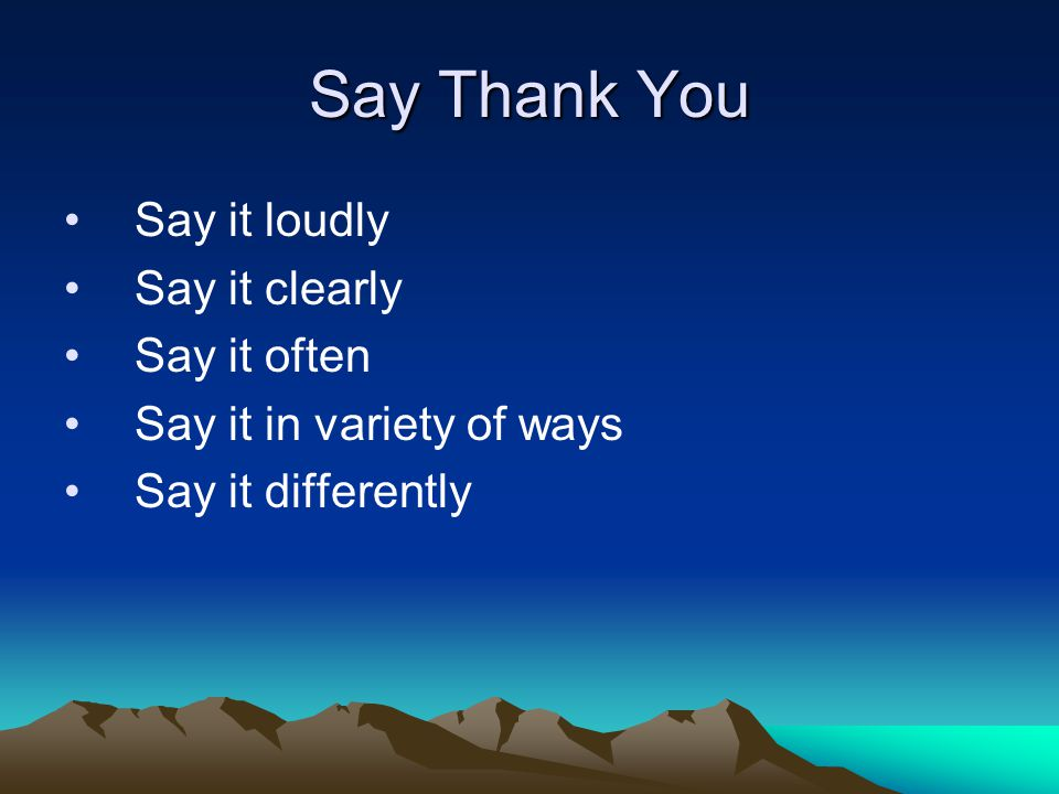 Say Thank You Say it loudly Say it clearly Say it often Say it in variety of ways Say it differently
