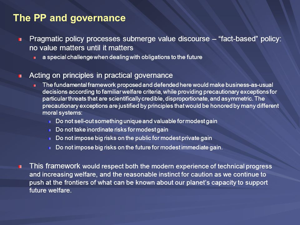 The PP and governance Pragmatic policy processes submerge value discourse – fact-based policy: no value matters until it matters a special challenge when dealing with obligations to the future Acting on principles in practical governance The fundamental framework proposed and defended here would make business-as-usual decisions according to familiar welfare criteria, while providing precautionary exceptions for particular threats that are scientifically credible, disproportionate, and asymmetric.