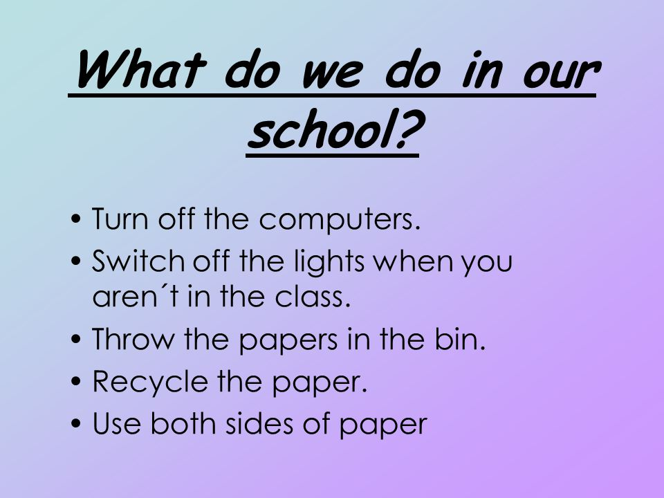 What do we do in our school? Turn off the computers. Switch off the lights when you aren´t in the class. Throw the papers in the bin. Recycle the pape