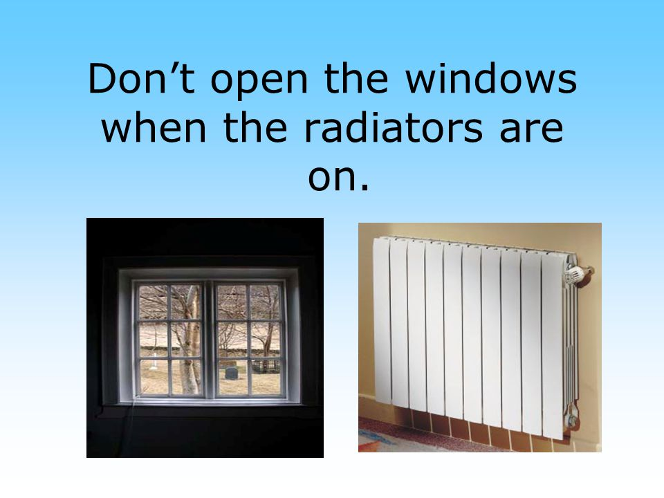 Don't open the windows when the radiators are on.