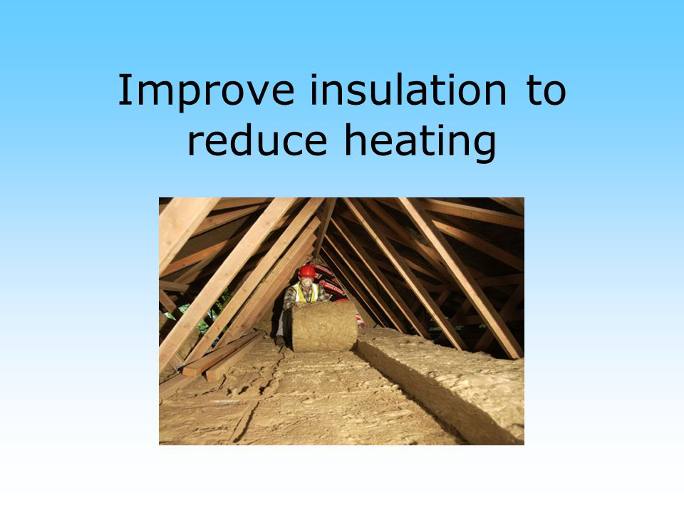 Improve insulation to reduce heating