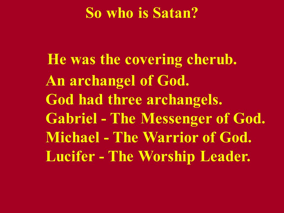 So who is Satan. He was the covering cherub. An archangel of God.