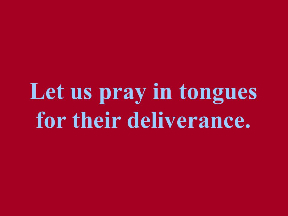 Let us pray in tongues for their deliverance.