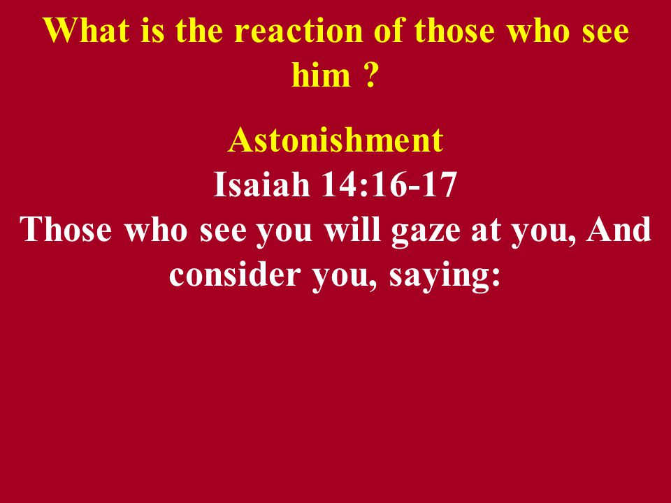 What is the reaction of those who see him .