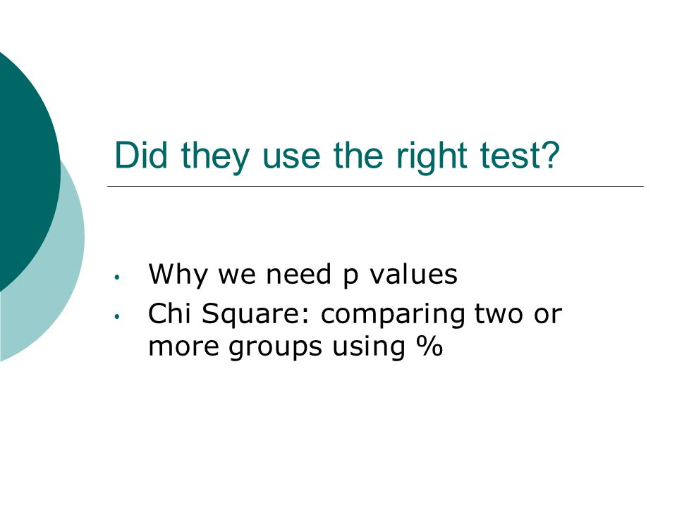 Did they use the right test? Why we need p values Chi Square: comparing two or more groups using %