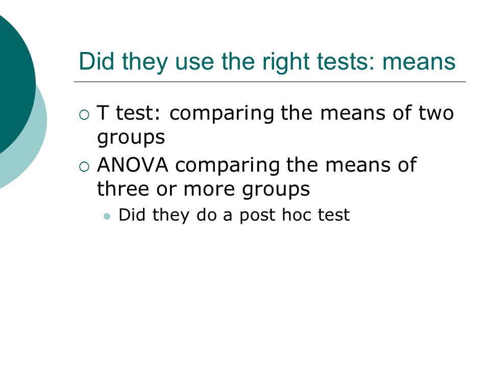 Did they use the right tests: means  T test: comparing the means of two groups  ANOVA comparing the means of three or more groups Did they do a post hoc test