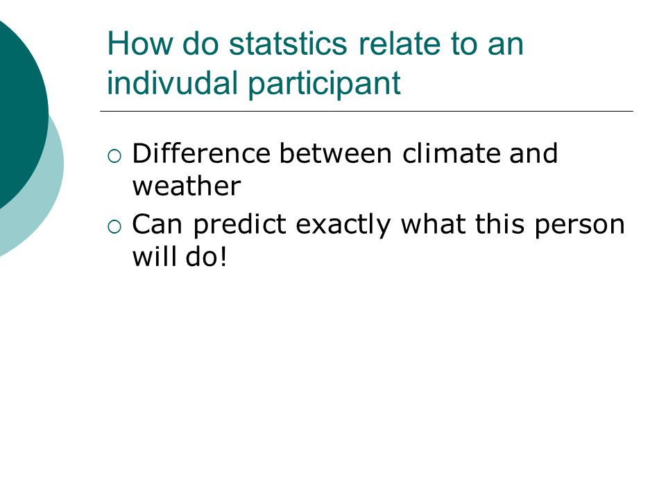 How do statstics relate to an indivudal participant  Difference between climate and weather  Can predict exactly what this person will do!
