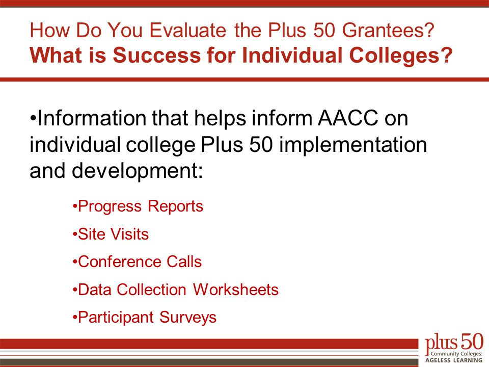 Information that helps inform AACC on individual college Plus 50 implementation and development: Progress Reports Site Visits Conference Calls Data Collection Worksheets Participant Surveys How Do You Evaluate the Plus 50 Grantees.