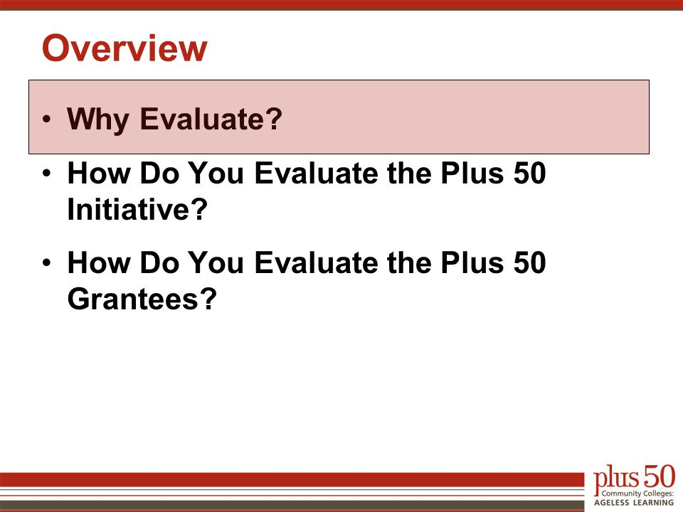 Overview Why Evaluate. How Do You Evaluate the Plus 50 Initiative.