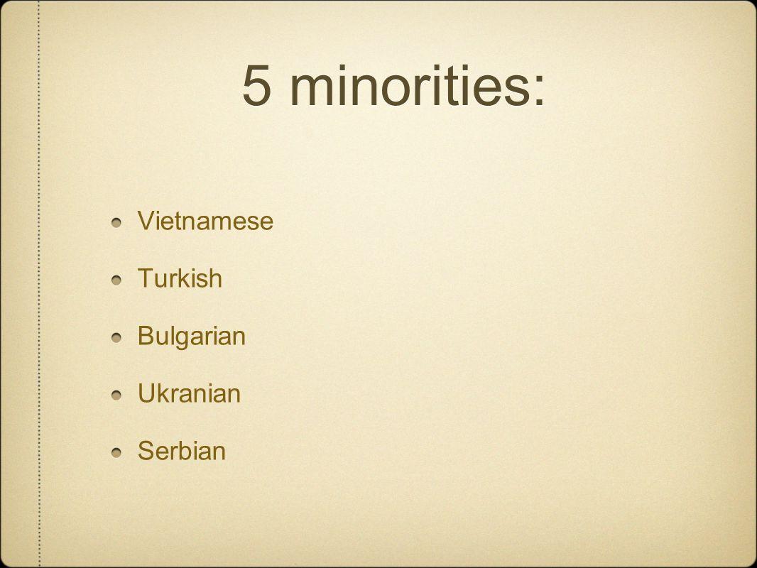 5 minorities: Vietnamese Turkish Bulgarian Ukranian Serbian