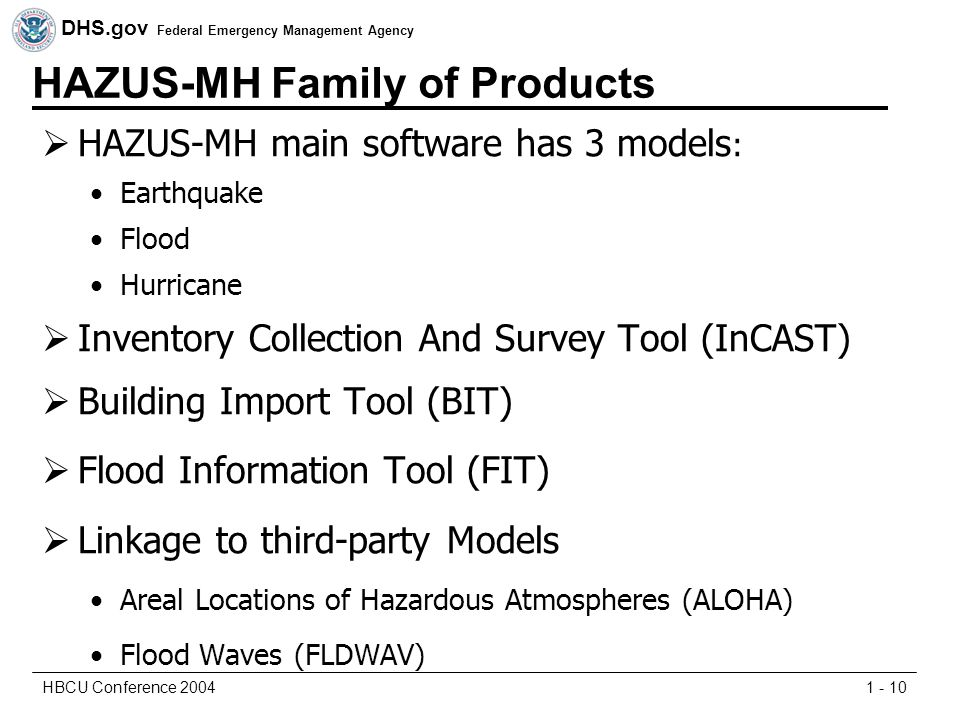 DHS.gov Federal Emergency Management Agency 1 - 10HBCU Conference 2004 HAZUS-MH Family of Products  HAZUS-MH main software has 3 models : Earthquake Flood Hurricane  Inventory Collection And Survey Tool (InCAST)  Building Import Tool (BIT)  Flood Information Tool (FIT)  Linkage to third-party Models Areal Locations of Hazardous Atmospheres (ALOHA) Flood Waves (FLDWAV)