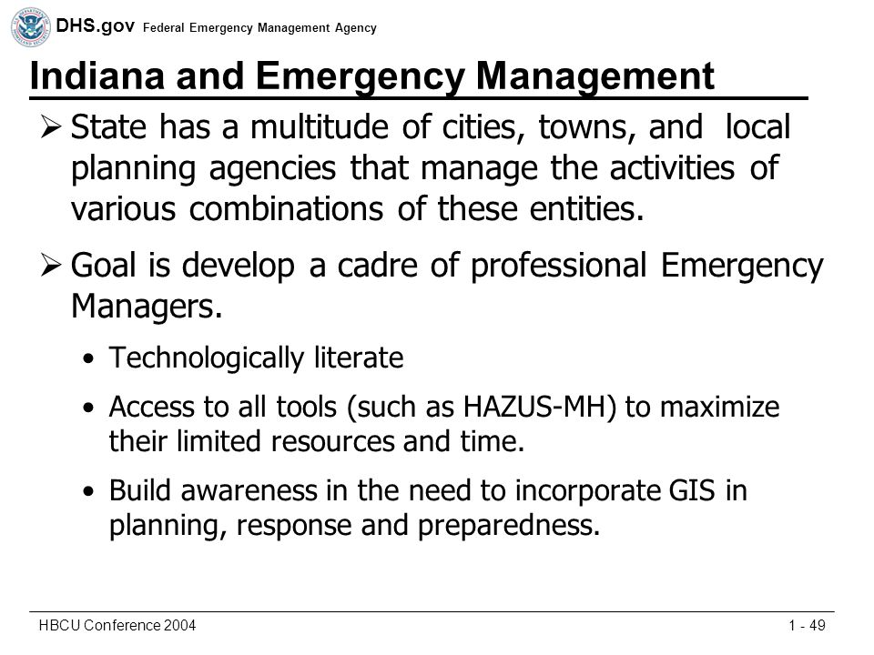 DHS.gov Federal Emergency Management Agency 1 - 49HBCU Conference 2004 Indiana and Emergency Management  State has a multitude of cities, towns, and local planning agencies that manage the activities of various combinations of these entities.