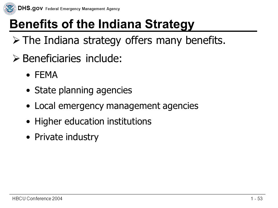 DHS.gov Federal Emergency Management Agency 1 - 53HBCU Conference 2004 Benefits of the Indiana Strategy  The Indiana strategy offers many benefits.