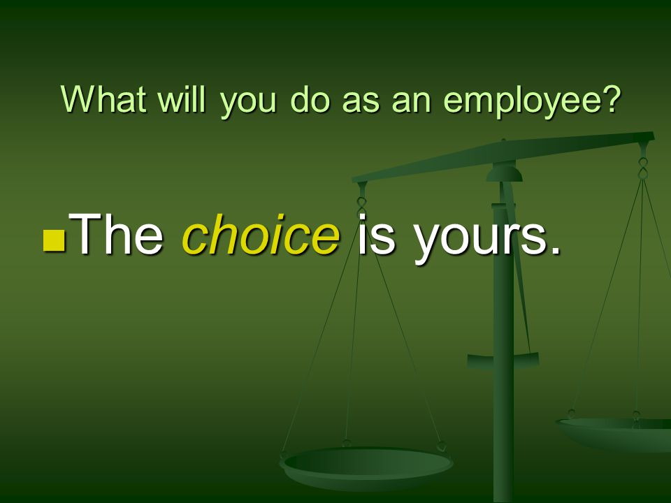 What will you do as an employee The choice is yours. The choice is yours.