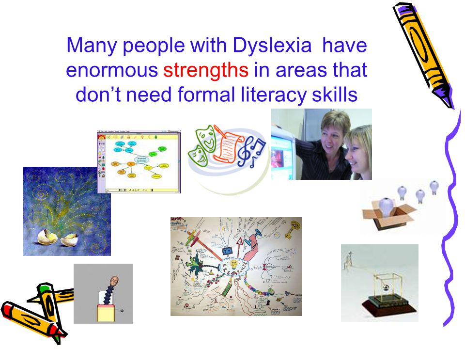 Many people with Dyslexia have enormous strengths in areas that don't need formal literacy skills