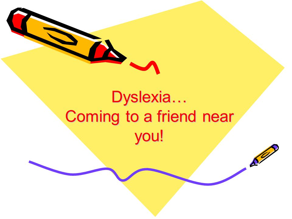 Dyslexia… Coming to a friend near you!