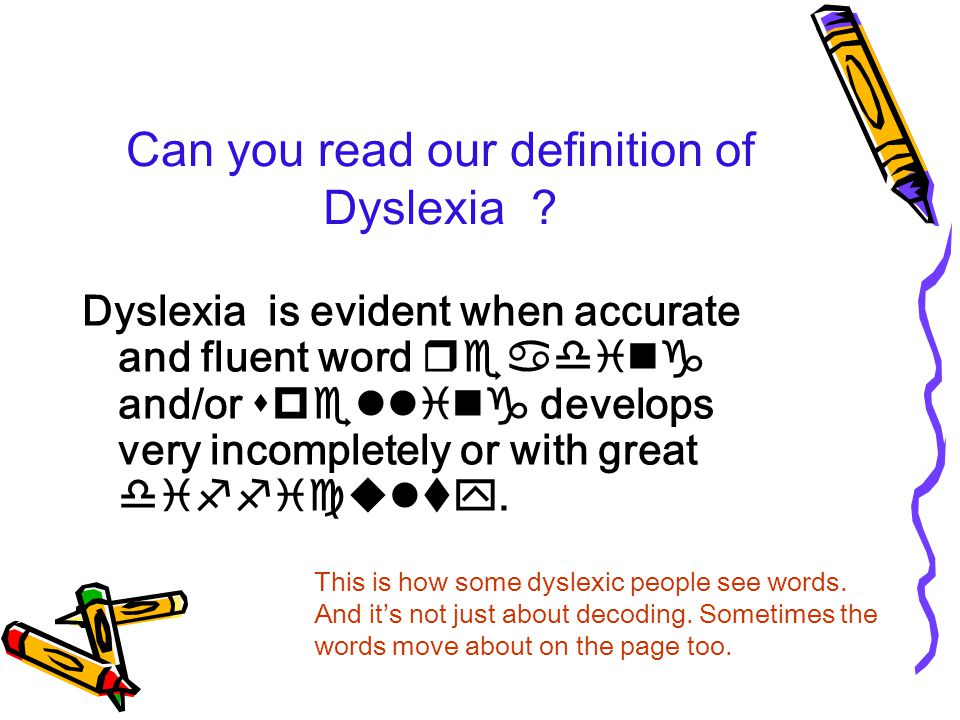 Here it is again… Dyslexia is evident when accurate and fluent word reading and/or spelling develops very incompletely or with great difficulty.