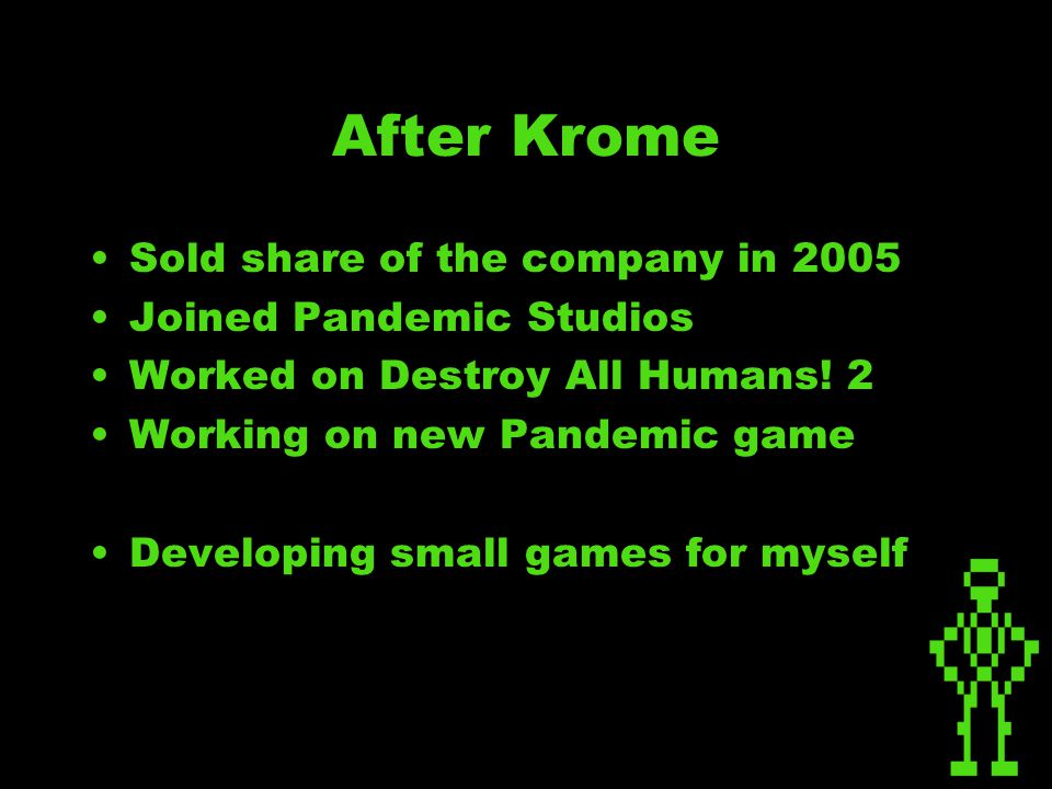 After Krome Sold share of the company in 2005 Joined Pandemic Studios Worked on Destroy All Humans.