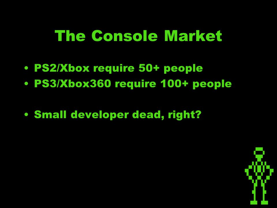 The Console Market PS2/Xbox require 50+ people PS3/Xbox360 require 100+ people Small developer dead, right