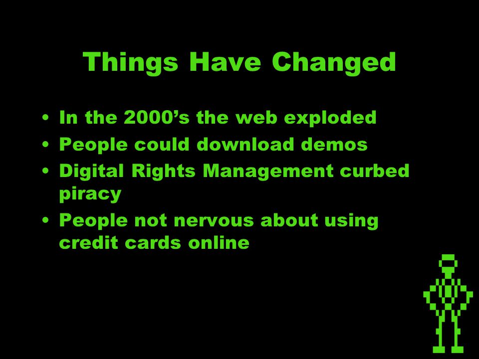 Things Have Changed In the 2000's the web exploded People could download demos Digital Rights Management curbed piracy People not nervous about using credit cards online