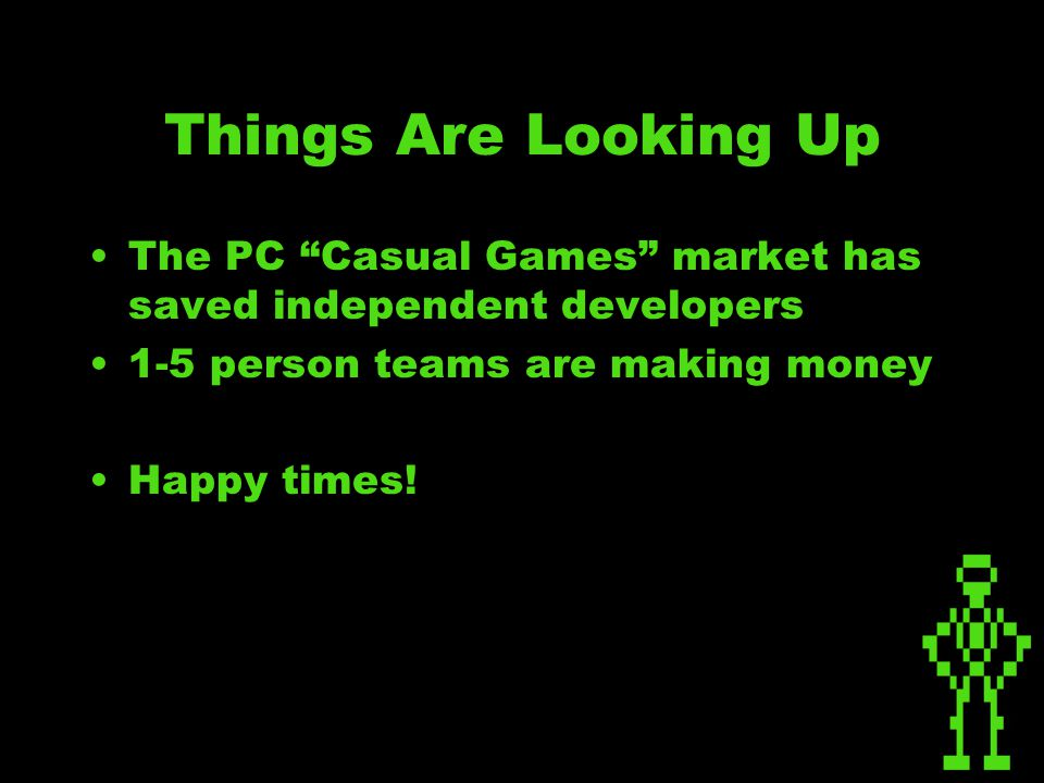 Things Are Looking Up The PC Casual Games market has saved independent developers 1-5 person teams are making money Happy times!