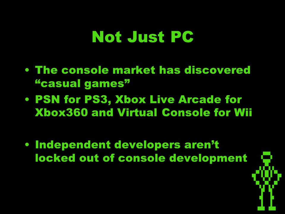Not Just PC The console market has discovered casual games PSN for PS3, Xbox Live Arcade for Xbox360 and Virtual Console for Wii Independent developers aren't locked out of console development