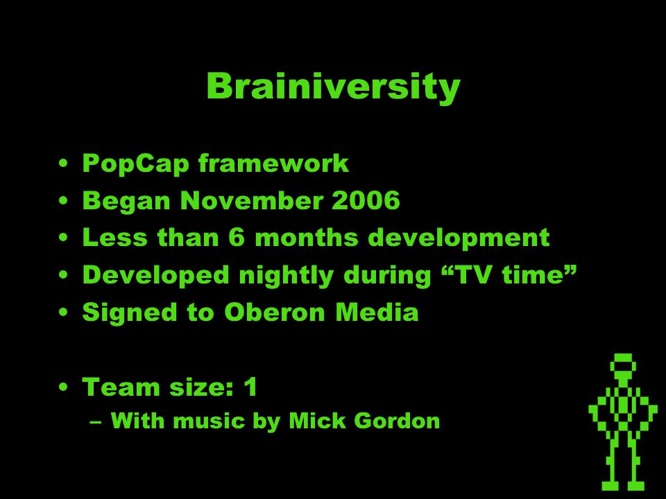 Brainiversity PopCap framework Began November 2006 Less than 6 months development Developed nightly during TV time Signed to Oberon Media Team size: 1 –With music by Mick Gordon