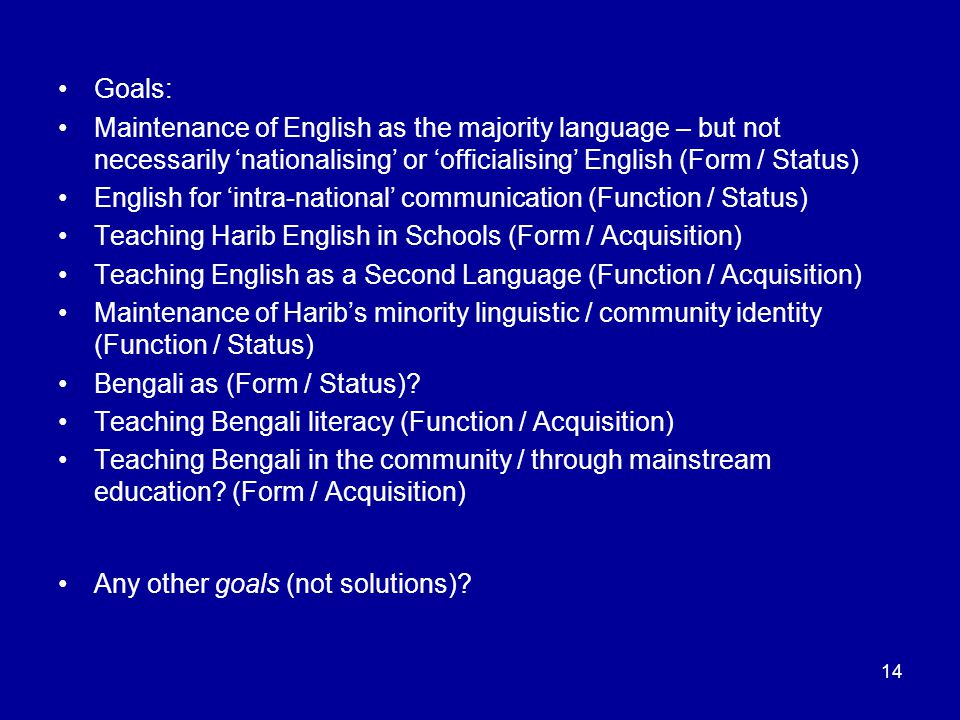 14 Goals: Maintenance of English as the majority language – but not necessarily 'nationalising' or 'officialising' English (Form / Status) English for 'intra-national' communication (Function / Status) Teaching Harib English in Schools (Form / Acquisition) Teaching English as a Second Language (Function / Acquisition) Maintenance of Harib's minority linguistic / community identity (Function / Status) Bengali as (Form / Status).