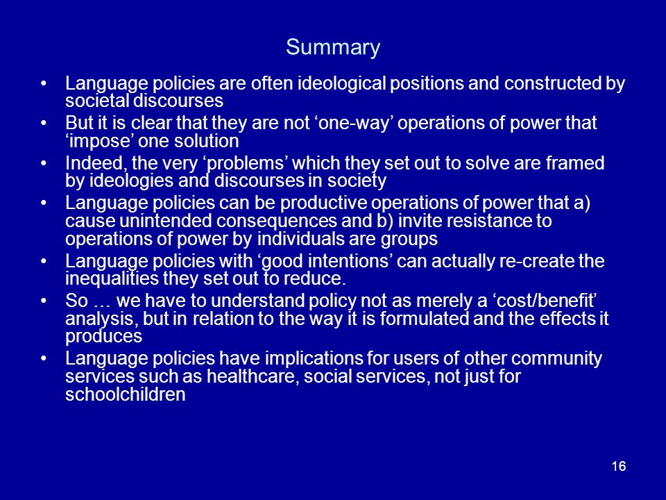 16 Summary Language policies are often ideological positions and constructed by societal discourses But it is clear that they are not 'one-way' operations of power that 'impose' one solution Indeed, the very 'problems' which they set out to solve are framed by ideologies and discourses in society Language policies can be productive operations of power that a) cause unintended consequences and b) invite resistance to operations of power by individuals are groups Language policies with 'good intentions' can actually re-create the inequalities they set out to reduce.