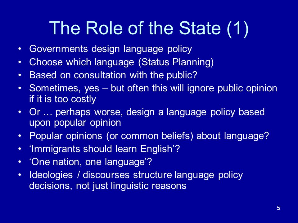 5 The Role of the State (1) Governments design language policy Choose which language (Status Planning) Based on consultation with the public.