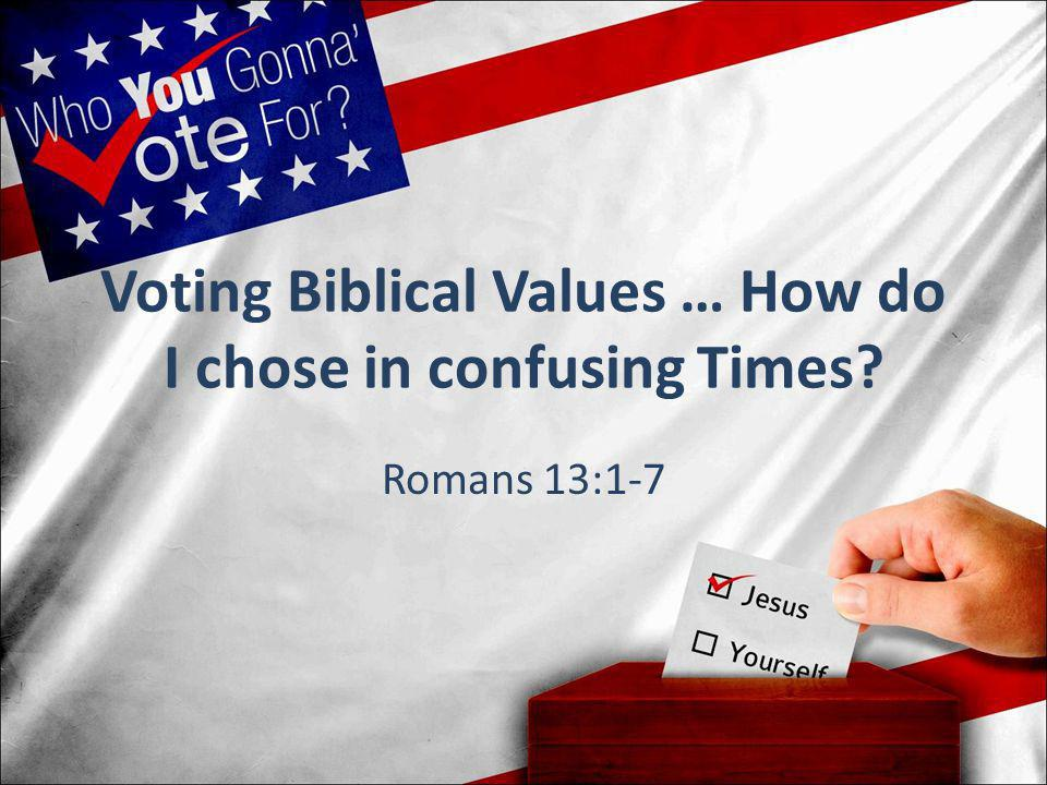 Voting Biblical Values … How do I chose in confusing Times? Romans 13:1-7