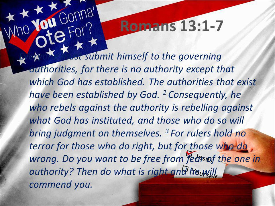 Romans 13:1-7 Everyone must submit himself to the governing authorities, for there is no authority except that which God has established. The authorit