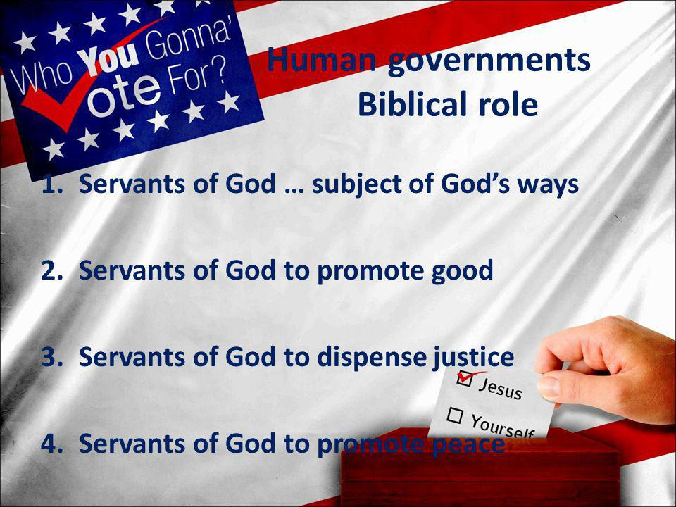 Human governments Biblical role 1.Servants of God … subject of God's ways 2.Servants of God to promote good 3.Servants of God to dispense justice 4.Se