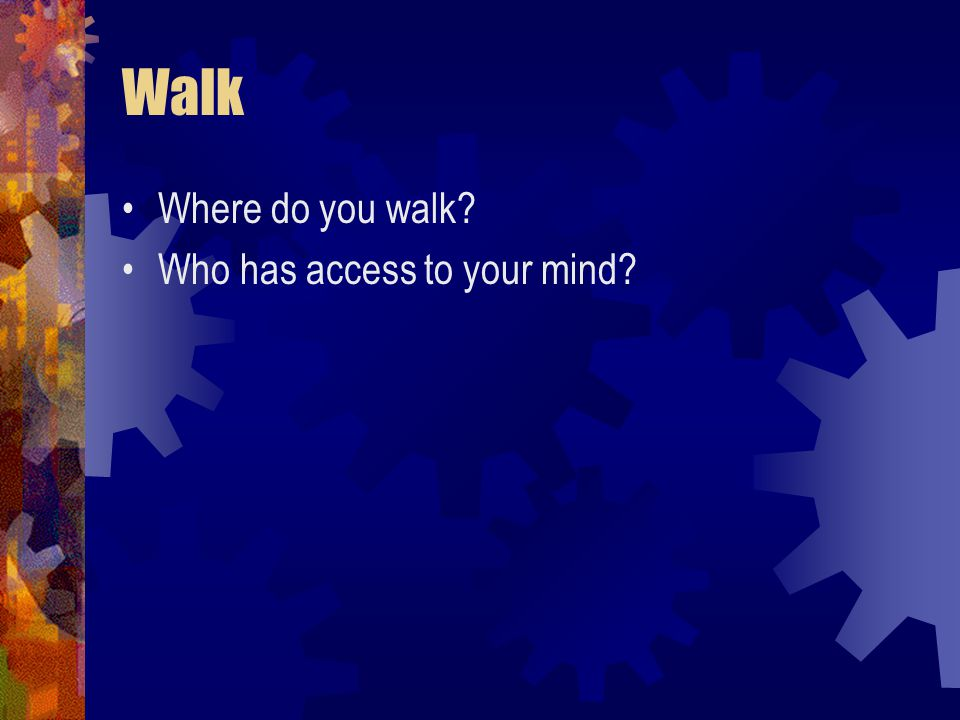 Walk Where do you walk Who has access to your mind