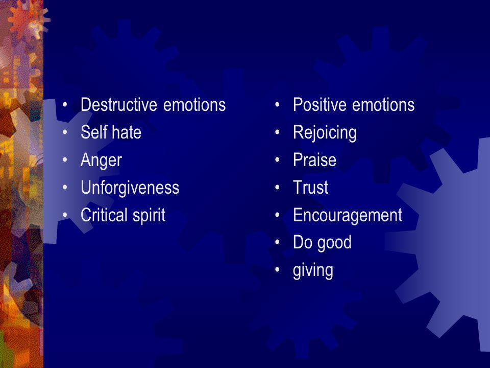 Destructive emotions Self hate Anger Unforgiveness Critical spirit Positive emotions Rejoicing Praise Trust Encouragement Do good giving