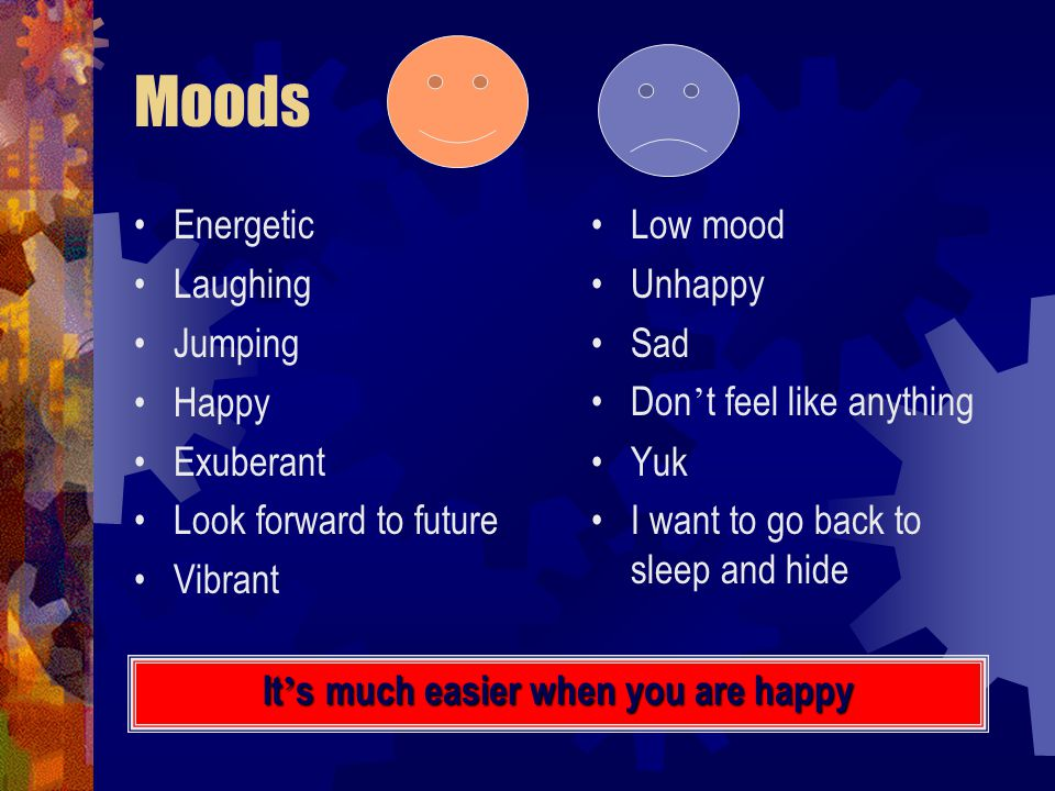 Moods Energetic Laughing Jumping Happy Exuberant Look forward to future Vibrant Low mood Unhappy Sad Don ' t feel like anything Yuk I want to go back to sleep and hide It ' s much easier when you are happy