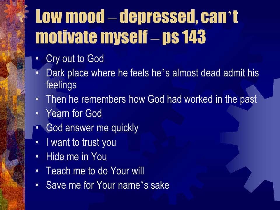 Low mood – depressed, can ' t motivate myself – ps 143 Cry out to God Dark place where he feels he ' s almost dead admit his feelings Then he remembers how God had worked in the past Yearn for God God answer me quickly I want to trust you Hide me in You Teach me to do Your will Save me for Your name ' s sake