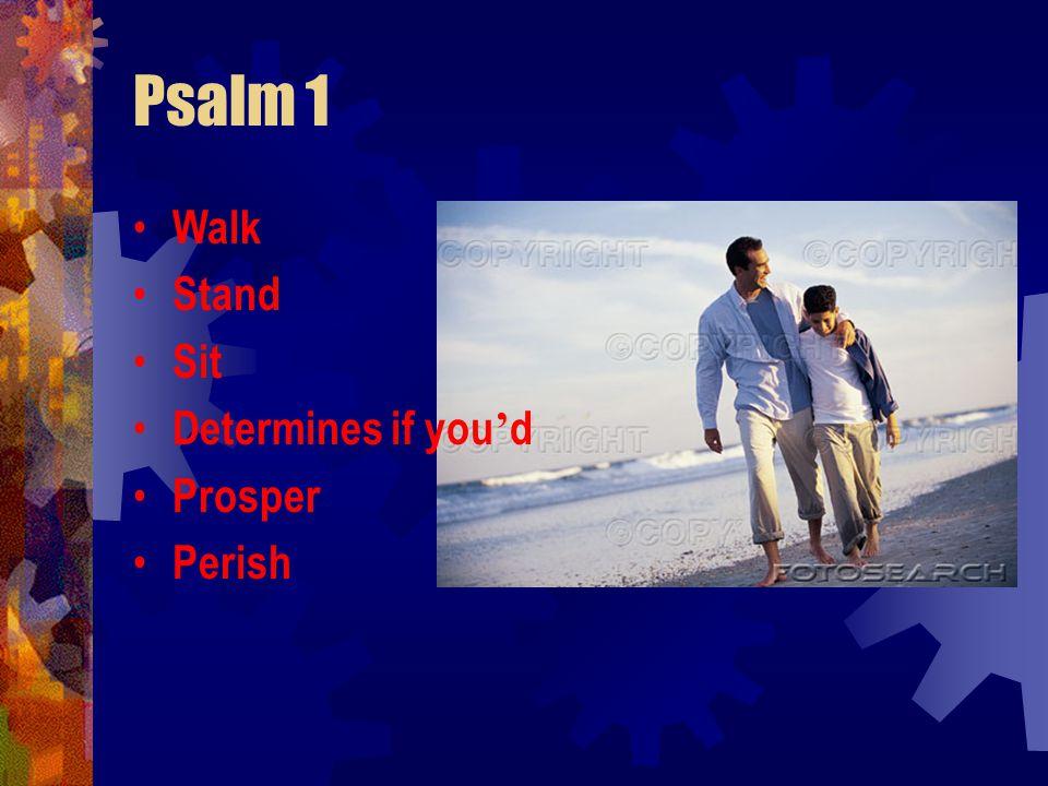 Psalm 1 Walk Stand Sit Determines if you ' d Prosper Perish