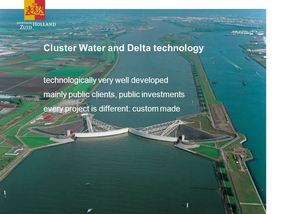 Cluster Water and Delta technology technologically very well developed mainly public clients, public investments every project is different: custom made