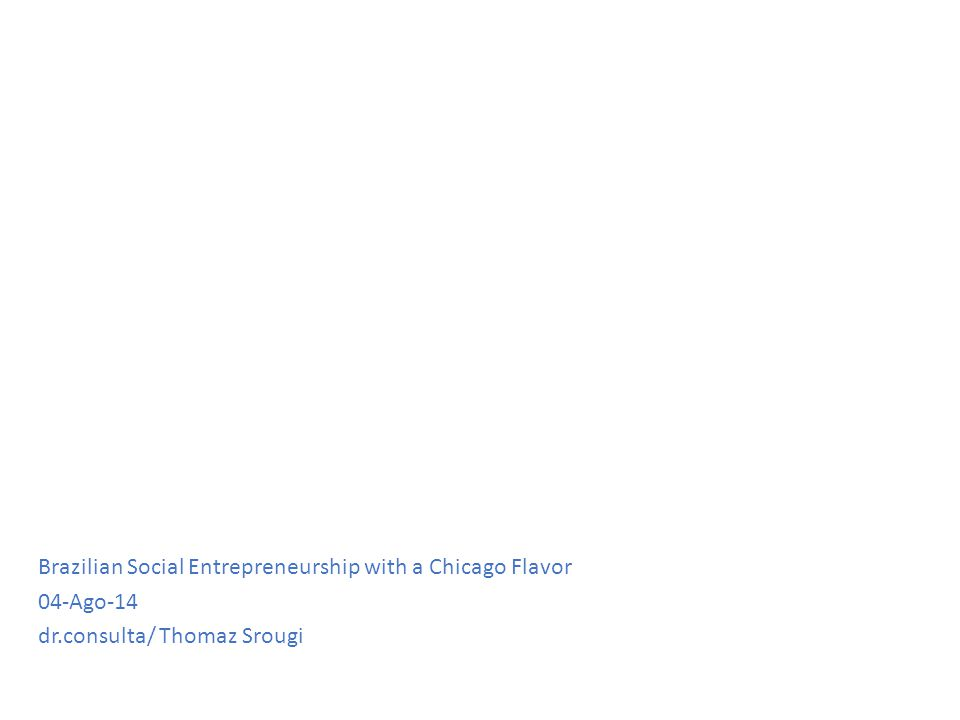 Brazilian Social Entrepreneurship with a Chicago Flavor 04-Ago-14 dr.consulta/ Thomaz Srougi