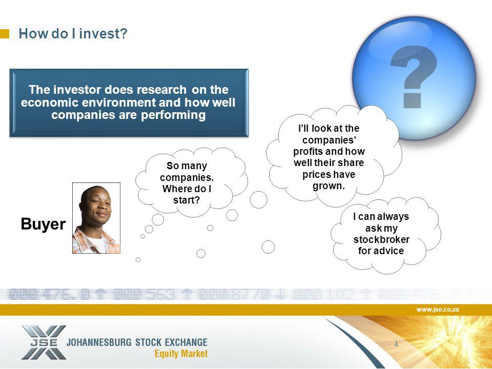 www.jse.co.za 4 How do I invest? Buyer So many companies. Where do I start? I'll look at the companies' profits and how well their share prices have g