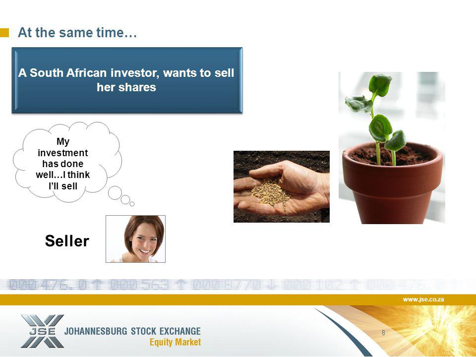 www.jse.co.za 8 At the same time… Seller My investment has done well…I think I'll sell A South African investor, wants to sell her shares