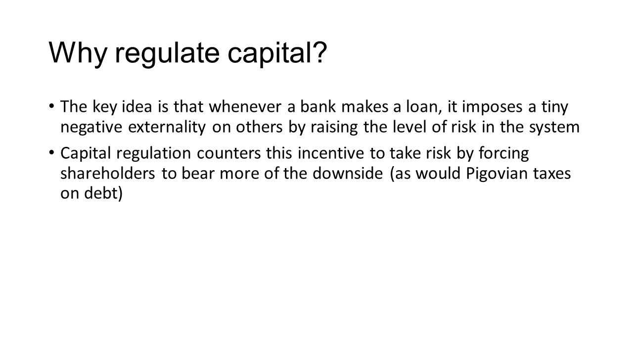 Why regulate capital? The key idea is that whenever a bank makes a loan, it imposes a tiny negative externality on others by raising the level of risk
