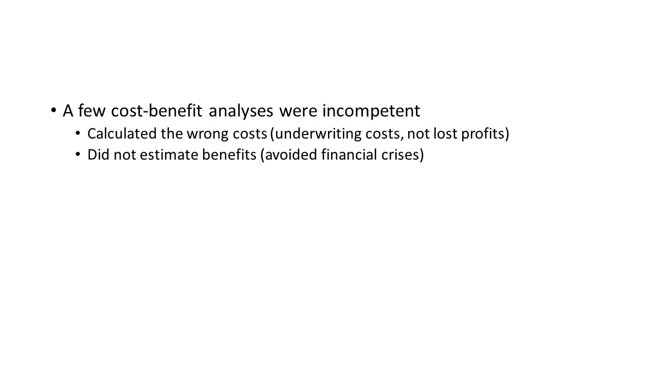 A few cost-benefit analyses were incompetent Calculated the wrong costs (underwriting costs, not lost profits) Did not estimate benefits (avoided financial crises)
