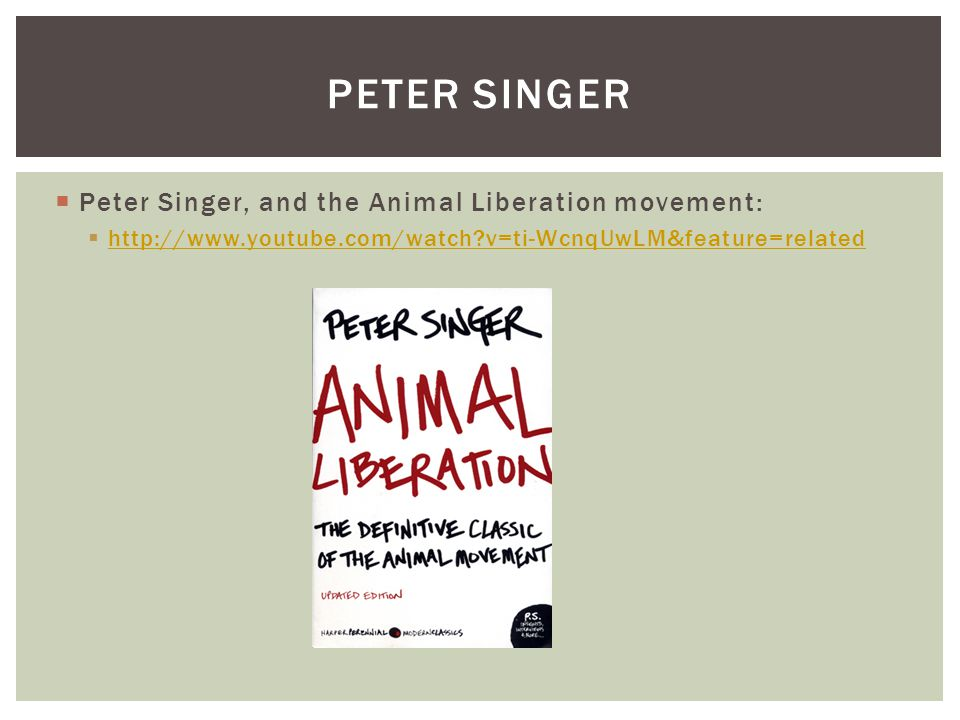  Peter Singer, and the Animal Liberation movement:  http://www.youtube.com/watch?v=ti-WcnqUwLM&feature=related http://www.youtube.com/watch?v=ti-Wcn