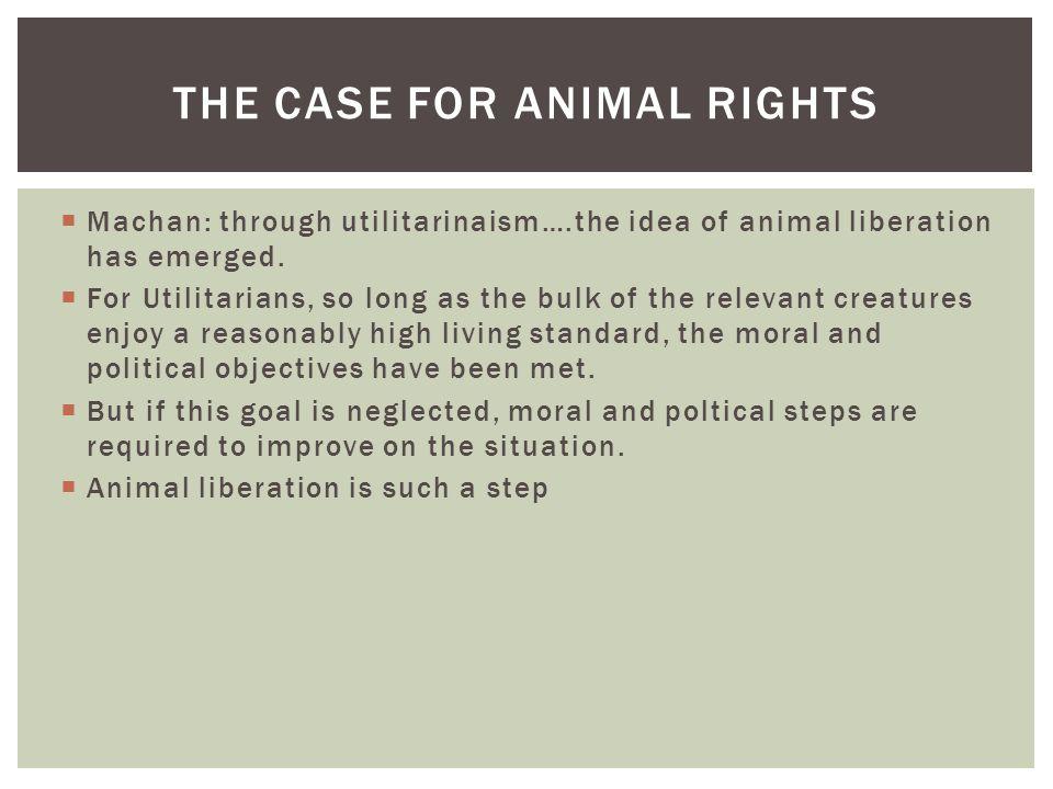  Machan: through utilitarinaism….the idea of animal liberation has emerged.  For Utilitarians, so long as the bulk of the relevant creatures enjoy a