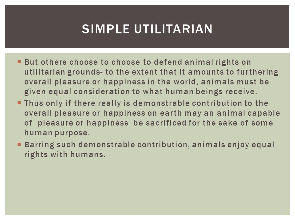  But others choose to choose to defend animal rights on utilitarian grounds- to the extent that it amounts to furthering overall pleasure or happines