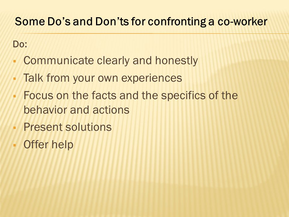 Do:  Communicate clearly and honestly  Talk from your own experiences  Focus on the facts and the specifics of the behavior and actions  Present solutions  Offer help Some Do's and Don'ts for confronting a co-worker