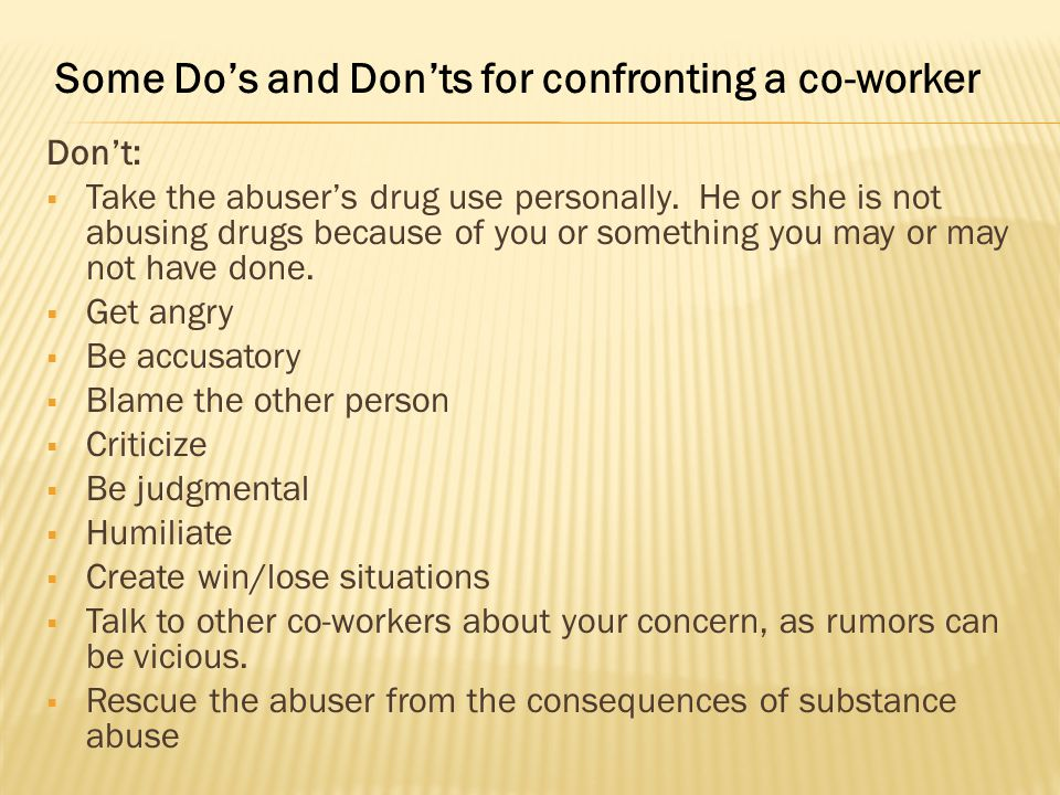 Don't:  Take the abuser's drug use personally. He or she is not abusing drugs because of you or something you may or may not have done.  Get angry 