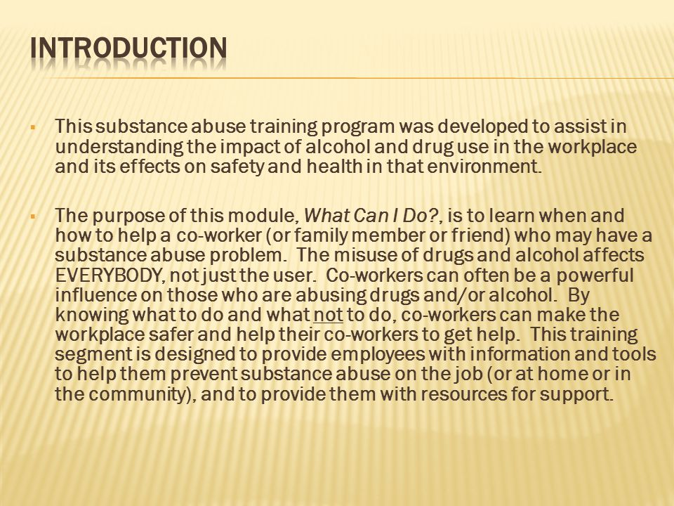  This substance abuse training program was developed to assist in understanding the impact of alcohol and drug use in the workplace and its effects on safety and health in that environment.